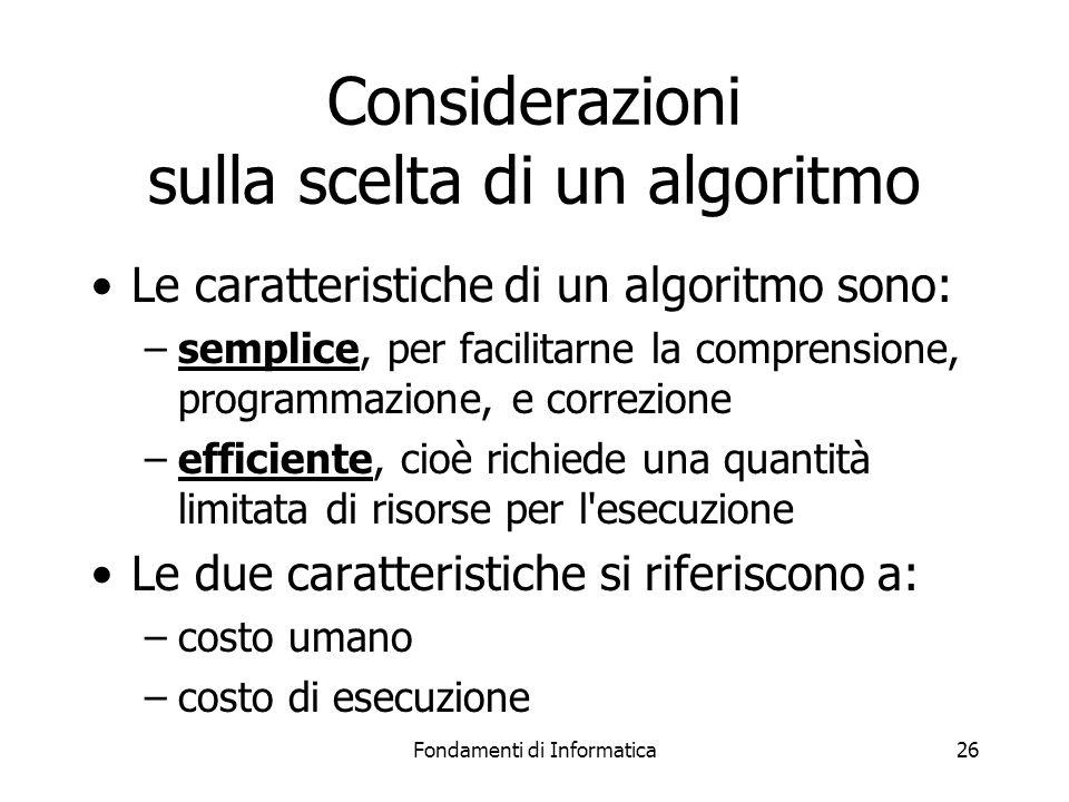 Fondamenti di Informatica26 Considerazioni sulla scelta di un algoritmo Le caratteristiche di un algoritmo sono: –semplice, per facilitarne la comprensione, programmazione, e correzione –efficiente, cioè richiede una quantità limitata di risorse per l esecuzione Le due caratteristiche si riferiscono a: –costo umano –costo di esecuzione