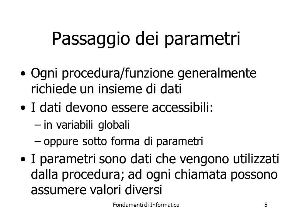 Fondamenti di Informatica6 Passaggio dei parametri I parametri possono essere passati in modi diversi: –per valore vengono effettuate delle copie dei valori; le copie sono usate dalla procedura che può anche modificarne il valore –per riferimento si passa il puntatore alle variabili; i valori possono essere modificati dalla procedura