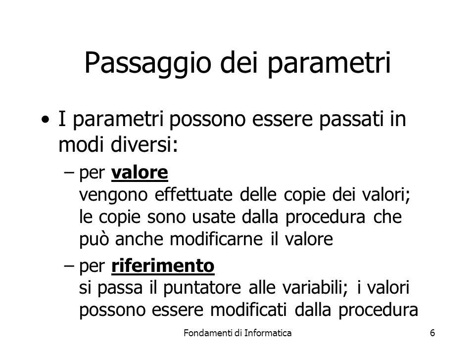Fondamenti di Informatica7 Side effects Se il passaggio dei parametri avviene per valore, l effetto della procedura è limitato al valore che ritorna Se i parametri sono passati per riferimento, la procedura può avere effetti collaterali (side effects) –è un modo per far in modo che la procedura ritorni più di un valore