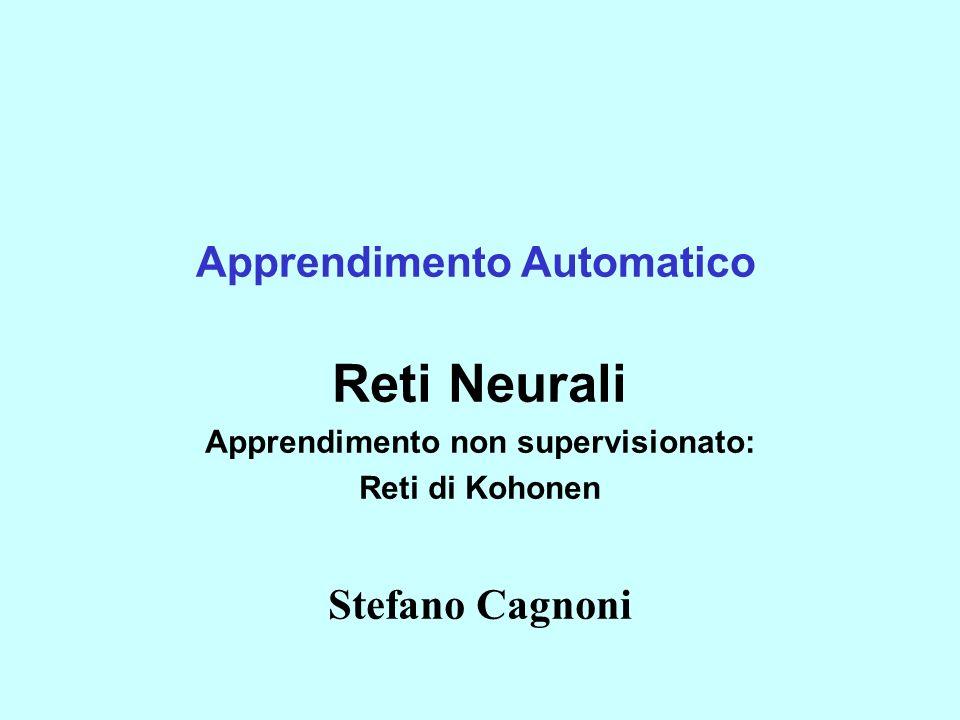 Apprendimento Automatico Reti Neurali Apprendimento non supervisionato: Reti di Kohonen Stefano Cagnoni