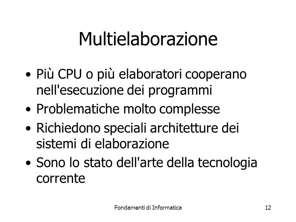 Fondamenti di Informatica12 Multielaborazione Più CPU o più elaboratori cooperano nell esecuzione dei programmi Problematiche molto complesse Richiedono speciali architetture dei sistemi di elaborazione Sono lo stato dell arte della tecnologia corrente