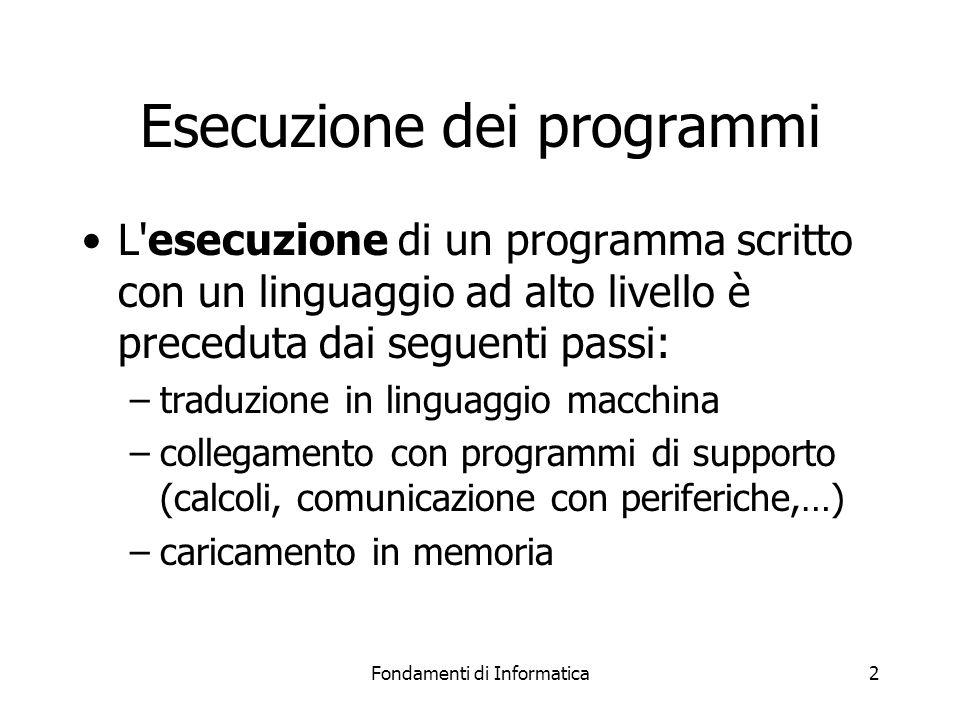 Fondamenti di Informatica2 Esecuzione dei programmi L esecuzione di un programma scritto con un linguaggio ad alto livello è preceduta dai seguenti passi: –traduzione in linguaggio macchina –collegamento con programmi di supporto (calcoli, comunicazione con periferiche,…) –caricamento in memoria