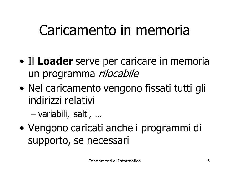 Fondamenti di Informatica6 Caricamento in memoria Il Loader serve per caricare in memoria un programma rilocabile Nel caricamento vengono fissati tutti gli indirizzi relativi –variabili, salti, … Vengono caricati anche i programmi di supporto, se necessari