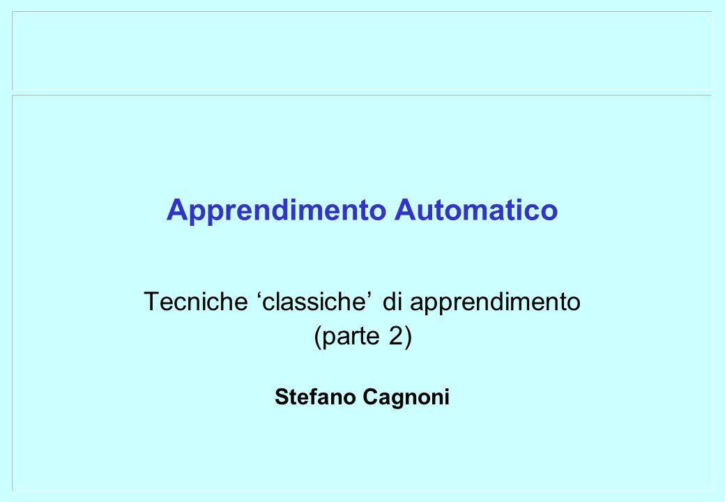 Apprendimento Automatico Tecniche classiche di apprendimento (parte 2) Stefano Cagnoni