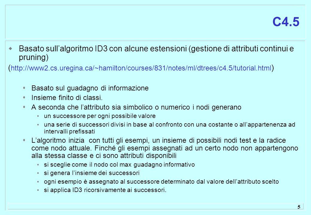 6 C4.5 Utilizza vari file xxxxx.namesdefinizione degli attributi xxxxx.datadati per la costruzione dellalbero (training set) xxxxx.testdati per la verifica delle prestazioni (test set) xxxxx.rulesregole derivate dallalbero corrispondente xxxxx.treemiglior albero in forma binaria xxxxx.unprunedalbero generato dallalgoritmo prima della potatura
