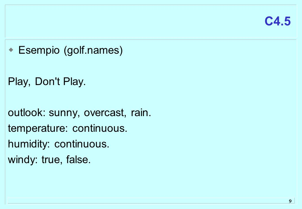 9 C4.5 Esempio (golf.names) Play, Don't Play. outlook: sunny, overcast, rain. temperature: continuous. humidity: continuous. windy: true, false.