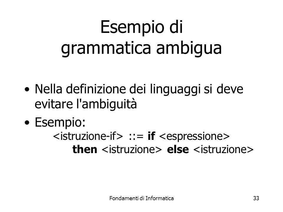 Fondamenti di Informatica33 Esempio di grammatica ambigua Nella definizione dei linguaggi si deve evitare l ambiguità Esempio: ::= if then else