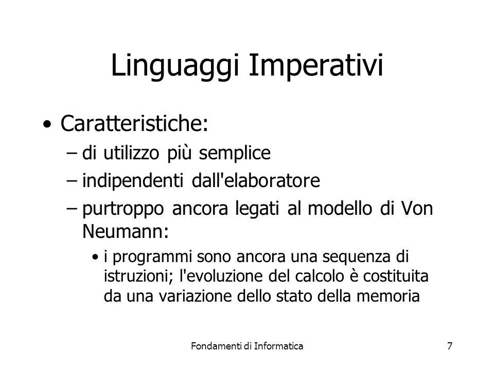 Fondamenti di Informatica7 Linguaggi Imperativi Caratteristiche: –di utilizzo più semplice –indipendenti dall elaboratore –purtroppo ancora legati al modello di Von Neumann: i programmi sono ancora una sequenza di istruzioni; l evoluzione del calcolo è costituita da una variazione dello stato della memoria