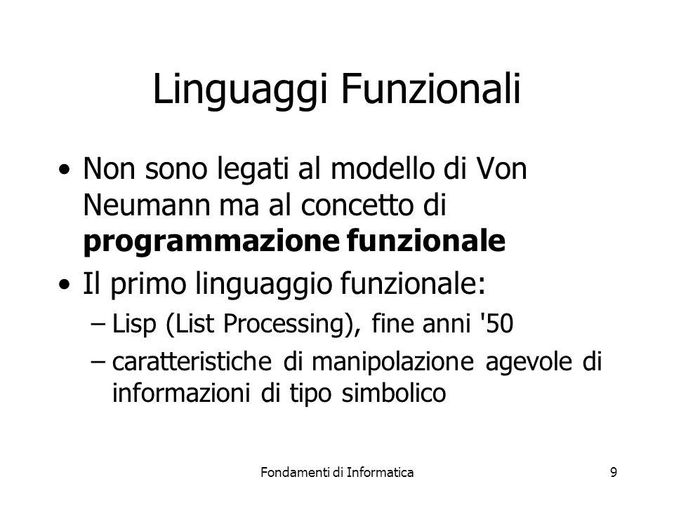 Fondamenti di Informatica9 Linguaggi Funzionali Non sono legati al modello di Von Neumann ma al concetto di programmazione funzionale Il primo linguaggio funzionale: –Lisp (List Processing), fine anni 50 –caratteristiche di manipolazione agevole di informazioni di tipo simbolico