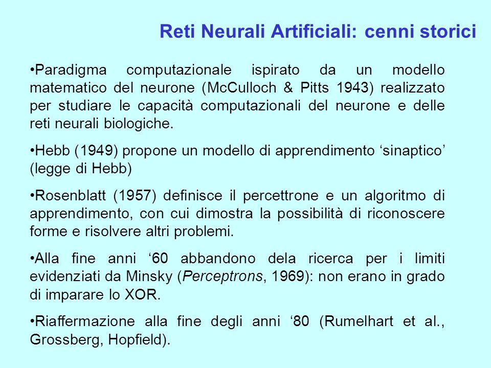 Reti Neurali Artificiali: cenni storici Paradigma computazionale ispirato da un modello matematico del neurone (McCulloch & Pitts 1943) realizzato per