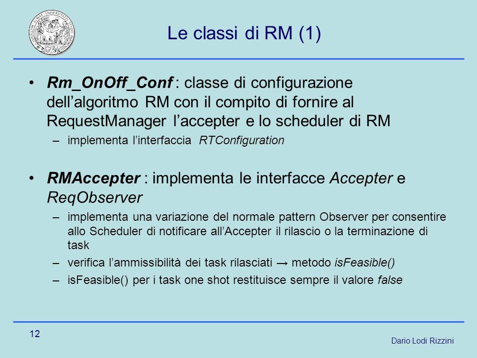 Dario Lodi Rizzini 12 Le classi di RM (1) Rm_OnOff_Conf : classe di configurazione dellalgoritmo RM con il compito di fornire al RequestManager laccepter e lo scheduler di RM –implementa linterfaccia RTConfiguration RMAccepter : implementa le interfacce Accepter e ReqObserver –implementa una variazione del normale pattern Observer per consentire allo Scheduler di notificare allAccepter il rilascio o la terminazione di task –verifica lammissibilità dei task rilasciati metodo isFeasible() –isFeasible() per i task one shot restituisce sempre il valore false