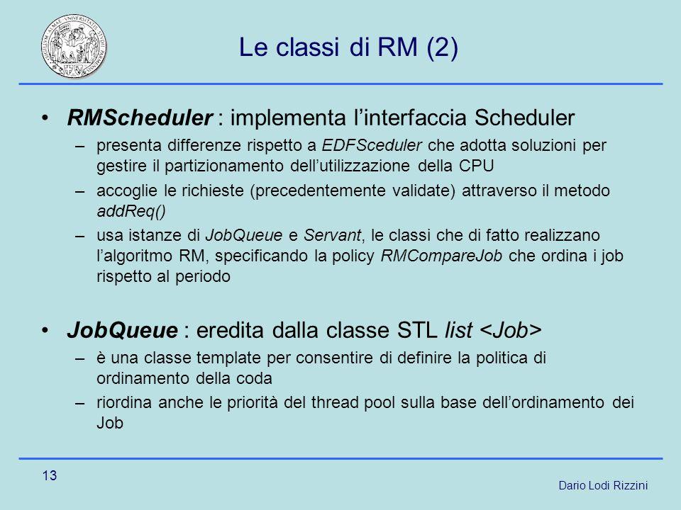 Dario Lodi Rizzini 13 Le classi di RM (2) RMScheduler : implementa linterfaccia Scheduler –presenta differenze rispetto a EDFSceduler che adotta soluzioni per gestire il partizionamento dellutilizzazione della CPU –accoglie le richieste (precedentemente validate) attraverso il metodo addReq() –usa istanze di JobQueue e Servant, le classi che di fatto realizzano lalgoritmo RM, specificando la policy RMCompareJob che ordina i job rispetto al periodo JobQueue : eredita dalla classe STL list –è una classe template per consentire di definire la politica di ordinamento della coda –riordina anche le priorità del thread pool sulla base dellordinamento dei Job