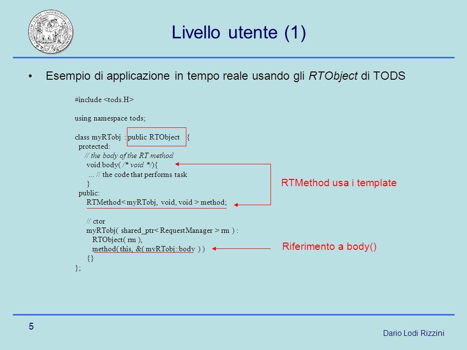Dario Lodi Rizzini 5 Esempio di applicazione in tempo reale usando gli RTObject di TODS #include using namespace tods; class myRTobj : public RTObject { protected: // the body of the RT method void body( /* void */){...