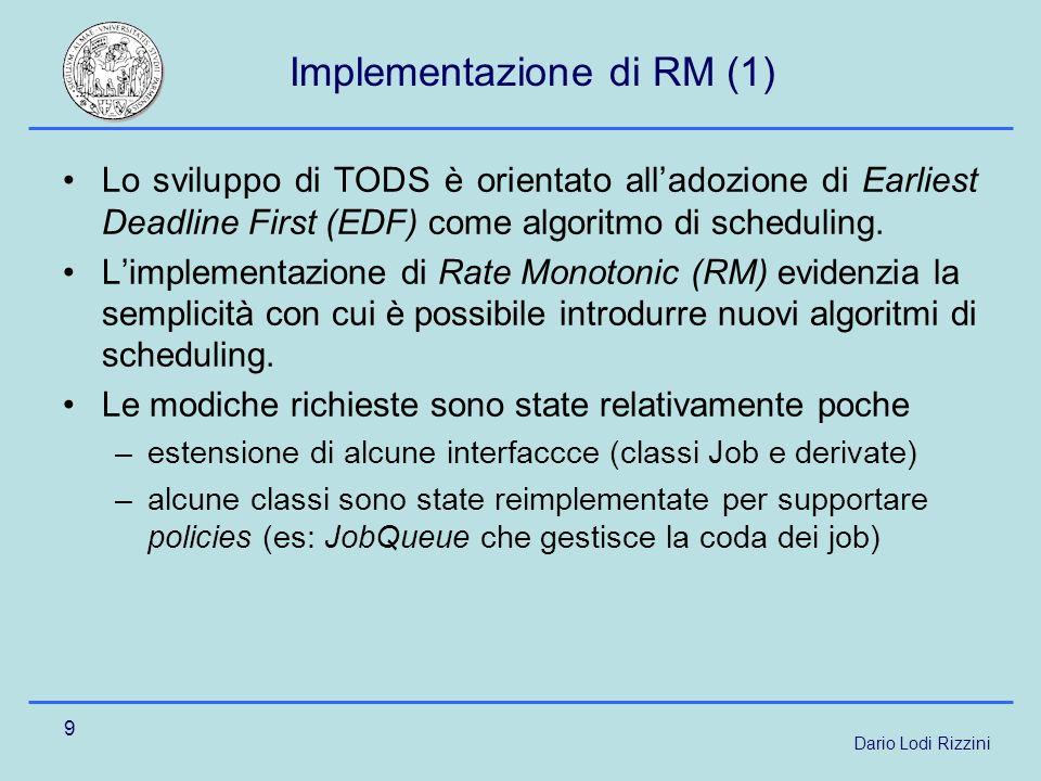 Dario Lodi Rizzini 9 Implementazione di RM (1) Lo sviluppo di TODS è orientato alladozione di Earliest Deadline First (EDF) come algoritmo di scheduling.