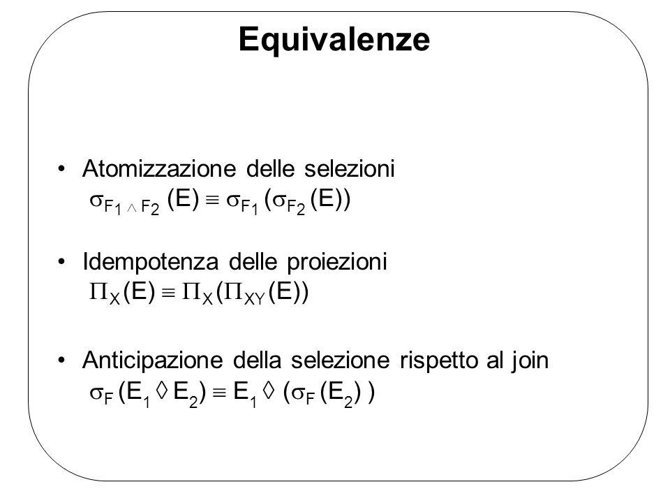 Equivalenze Atomizzazione delle selezioni F 1 F 2 (E) F 1 ( F 2 (E)) Idempotenza delle proiezioni X (E) X ( XY (E)) Anticipazione della selezione rispetto al join F (E 1 E 2 ) E 1 ( F (E 2 ) )