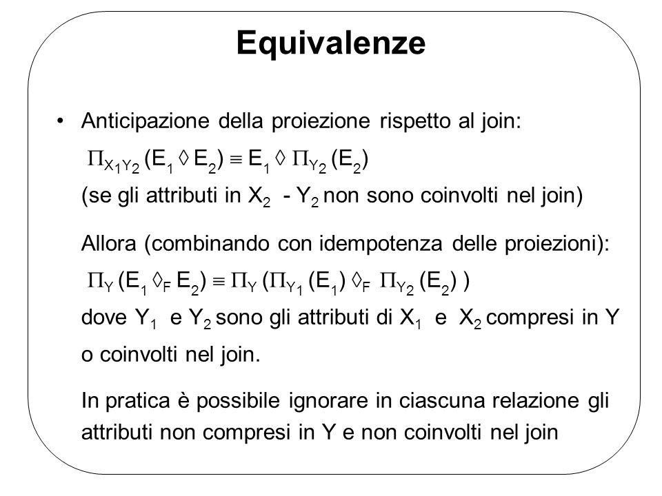 Equivalenze Anticipazione della proiezione rispetto al join: X 1 Y 2 (E 1 E 2 ) E 1 Y 2 (E 2 ) (se gli attributi in X 2 - Y 2 non sono coinvolti nel join) Allora (combinando con idempotenza delle proiezioni): Y (E 1 F E 2 ) Y ( Y 1 (E 1 ) F Y 2 (E 2 ) ) dove Y 1 e Y 2 sono gli attributi di X 1 e X 2 compresi in Y o coinvolti nel join.