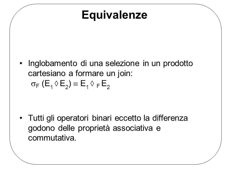 Equivalenze Inglobamento di una selezione in un prodotto cartesiano a formare un join: F (E 1 E 2 ) E 1 F E 2 Tutti gli operatori binari eccetto la differenza godono delle proprietà associativa e commutativa.