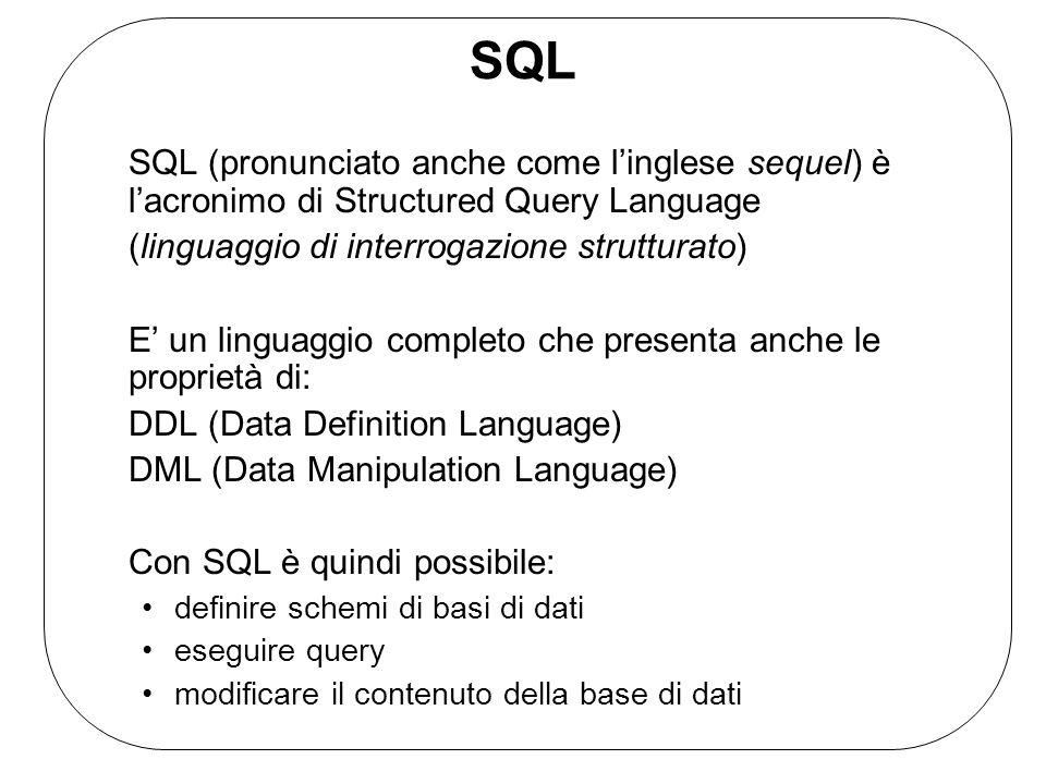 SQL SQL (pronunciato anche come linglese sequel) è lacronimo di Structured Query Language (linguaggio di interrogazione strutturato) E un linguaggio completo che presenta anche le proprietà di: DDL (Data Definition Language) DML (Data Manipulation Language) Con SQL è quindi possibile: definire schemi di basi di dati eseguire query modificare il contenuto della base di dati