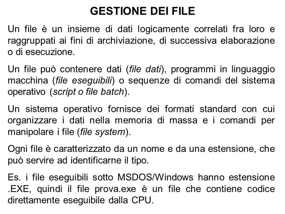 GESTIONE DEI FILE Un file è un insieme di dati logicamente correlati fra loro e raggruppati ai fini di archiviazione, di successiva elaborazione o di esecuzione.