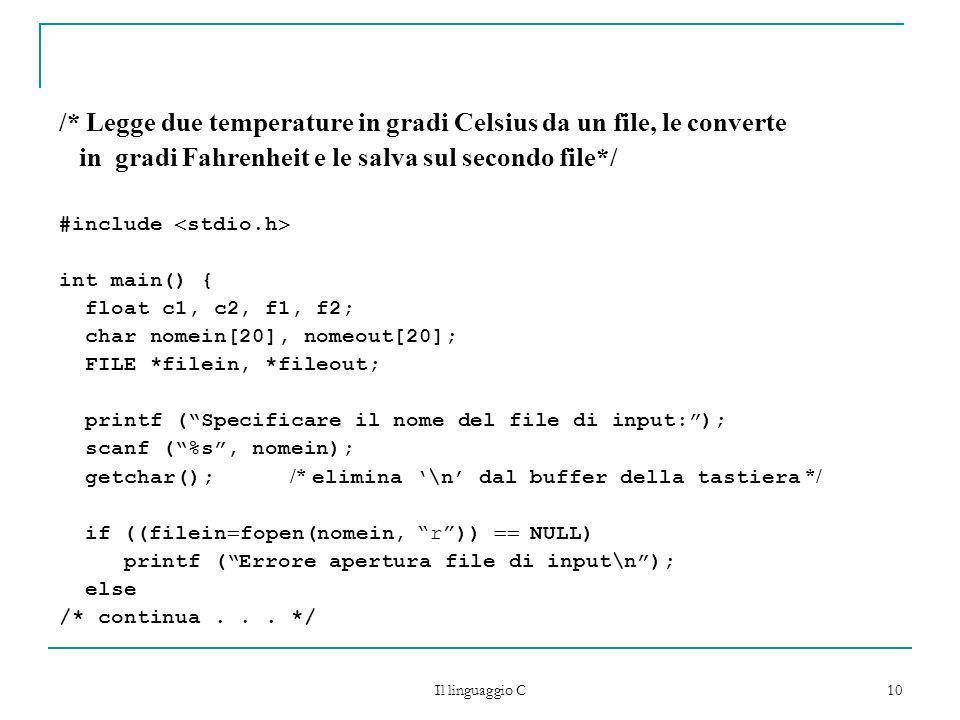 Il linguaggio C 10 /* Legge due temperature in gradi Celsius da un file, le converte in gradi Fahrenheit e le salva sul secondo file*/ #include stdio.