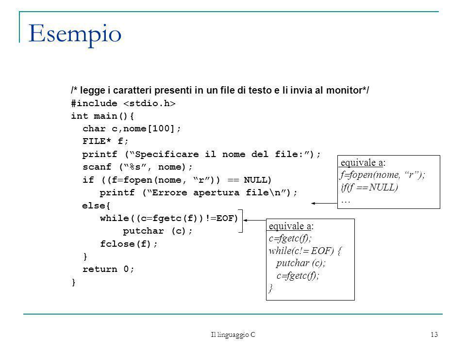Il linguaggio C 13 Esempio /* legge i caratteri presenti in un file di testo e li invia al monitor*/ #include stdio.h int main(){ char c,nome[100]; FI