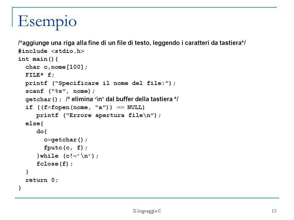 Il linguaggio C 15 Esempio /*aggiunge una riga alla fine di un file di testo, leggendo i caratteri da tastiera*/ #include stdio.h int main(){ char c,n