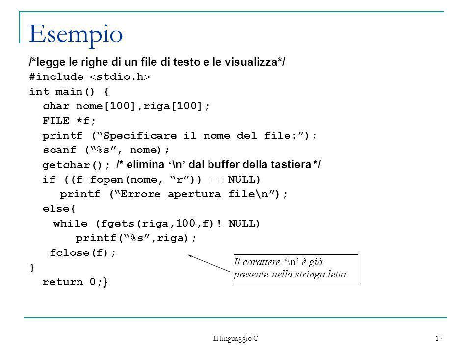 Il linguaggio C 17 Esempio /*legge le righe di un file di testo e le visualizza*/ #include stdio.h int main() { char nome[100],riga[100]; FILE *f; pri