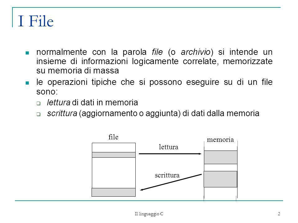 Il linguaggio C 3 I File un file è una struttura dinamica, in quanto è possibile aggiungere dei nuovi dati al suo interno, incrementando così la sua dimensione per il C, un file non è altro che una sequenza di byte esistono due tipi di file in C file di testo sono strutturati in linee di testo (tipicamente in codice ASCII) il C identifica la fine di una linea con il carattere \n file binari i byte che vengono letti e scritti corrispondono alleffettivo contenuto del file: non viene effettuata alcuna conversione, ma si legge/scrive ogni volta la codifica binaria del dato anche un file di testo può essere elaborato come file binario: in tal caso si opera sulleffettivo contenuto in byte del file