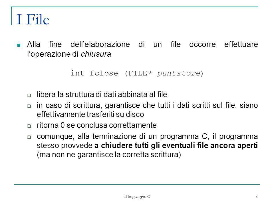 Il linguaggio C 8 I File Alla fine dellelaborazione di un file occorre effettuare loperazione di chiusura int fclose (FILE* puntatore) libera la strut