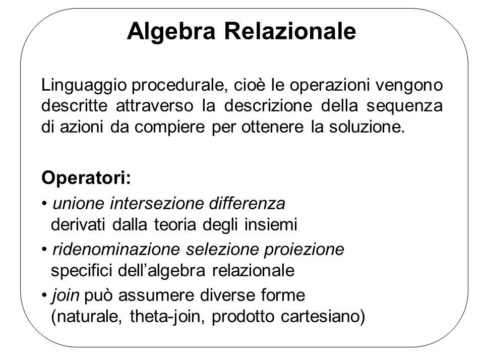 Algebra Relazionale Linguaggio procedurale, cioè le operazioni vengono descritte attraverso la descrizione della sequenza di azioni da compiere per ottenere la soluzione.