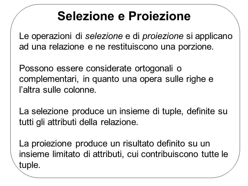 Selezione e Proiezione Le operazioni di selezione e di proiezione si applicano ad una relazione e ne restituiscono una porzione. Possono essere consid