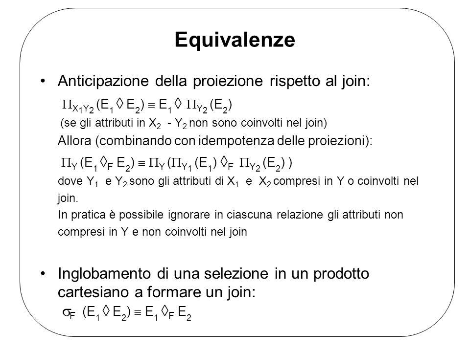Equivalenze Distributività della selezione rispetto allunione: F (E 1 E 2 ) F (E 1 ) F (E 2 ) Distributività della selezione rispetto alla differenza: F (E 1 - E 2 ) F (E 1 ) - F (E 2 ) Distributività della proiezione rispetto allunione: X (E 1 E 2 ) X (E 1 ) X (E 2 ) NB La proiezione NON è distributiva rispetto alla differenza Tutti gli operatori binari eccetto la differenza godono delle proprietà associativa e commutativa.