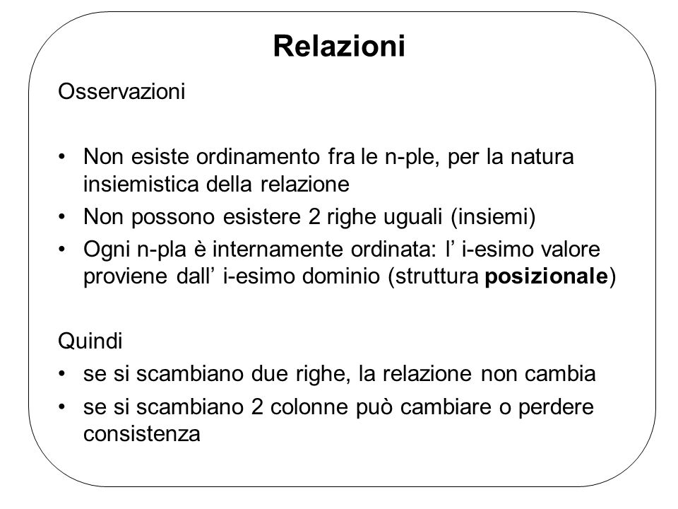 Relazioni Osservazioni Non esiste ordinamento fra le n-ple, per la natura insiemistica della relazione Non possono esistere 2 righe uguali (insiemi) Ogni n-pla è internamente ordinata: l i-esimo valore proviene dall i-esimo dominio (struttura posizionale) Quindi se si scambiano due righe, la relazione non cambia se si scambiano 2 colonne può cambiare o perdere consistenza