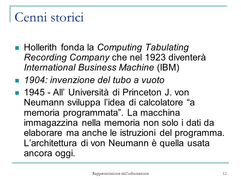 Rappresentazione dell informazione 12 Cenni storici Hollerith fonda la Computing Tabulating Recording Company che nel 1923 diventerà International Business Machine (IBM) 1904: invenzione del tubo a vuoto 1945 - All Università di Princeton J.