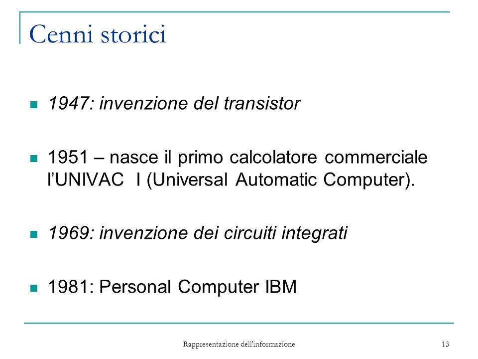 Rappresentazione dell informazione 13 Cenni storici 1947: invenzione del transistor 1951 – nasce il primo calcolatore commerciale lUNIVAC I (Universal Automatic Computer).