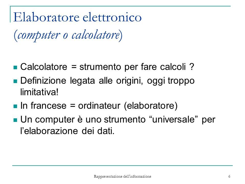 Rappresentazione dell informazione 6 Elaboratore elettronico (computer o calcolatore) Calcolatore = strumento per fare calcoli .