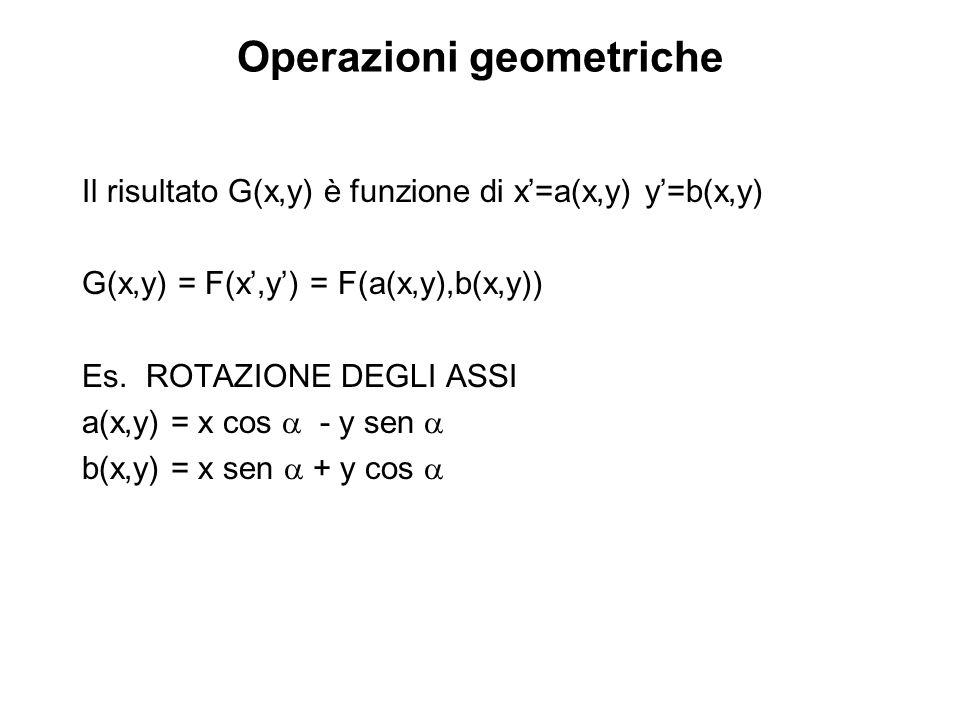 Operazioni geometriche Il risultato G(x,y) è funzione di x=a(x,y) y=b(x,y) G(x,y) = F(x,y) = F(a(x,y),b(x,y)) Es. ROTAZIONE DEGLI ASSI a(x,y) = x cos
