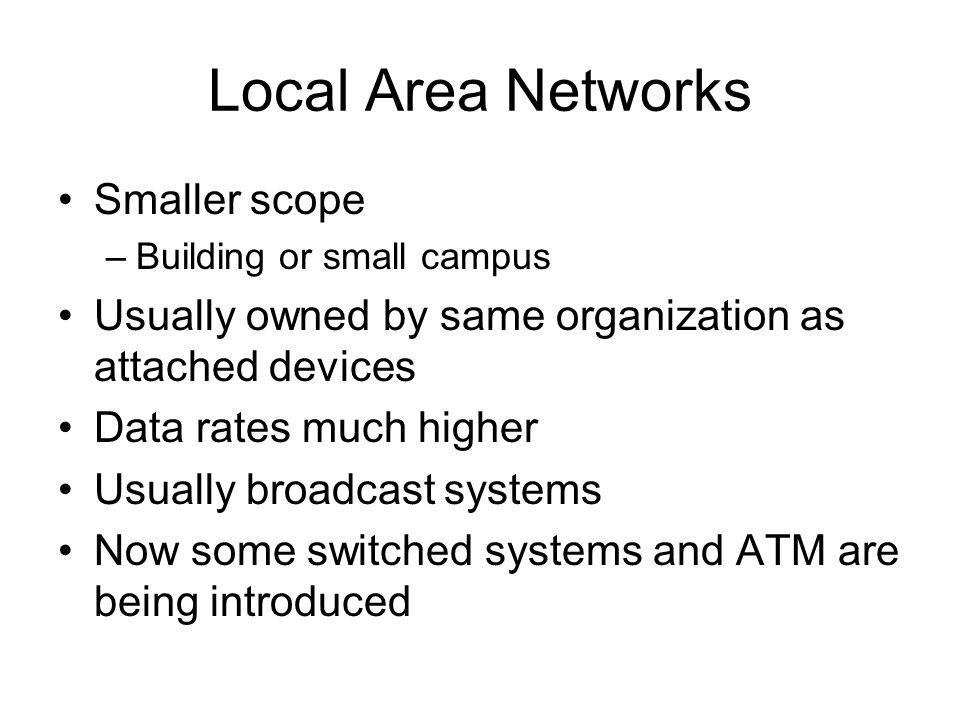 Local Area Networks Smaller scope –Building or small campus Usually owned by same organization as attached devices Data rates much higher Usually broadcast systems Now some switched systems and ATM are being introduced