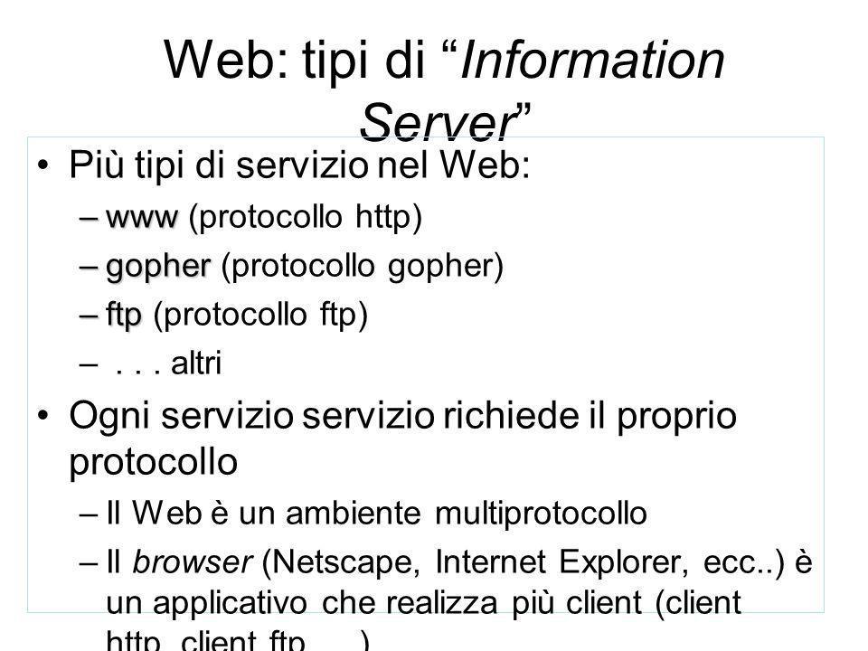 Web: tipi di Information Server Più tipi di servizio nel Web: –www –www (protocollo http) –gopher –gopher (protocollo gopher) –ftp –ftp (protocollo ftp) –...