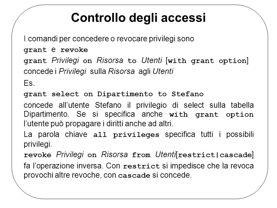 Controllo degli accessi I comandi per concedere o revocare privilegi sono grant e revoke grant Privilegi on Risorsa to Utenti [ with grant option ] co