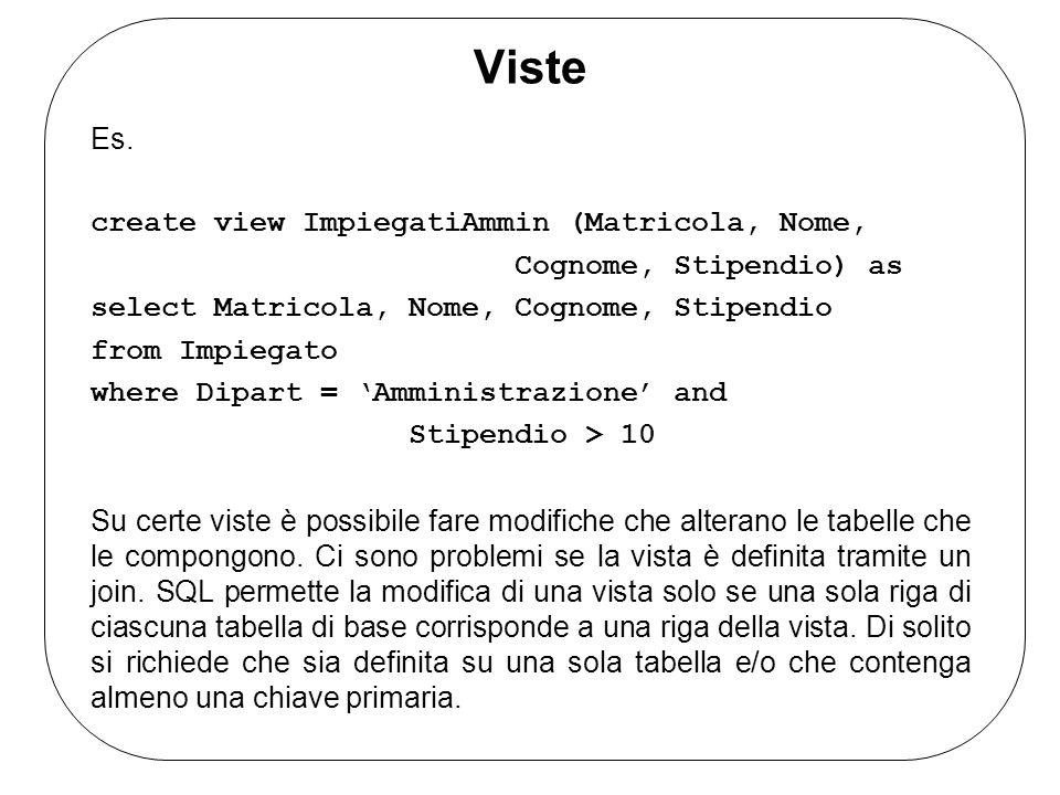 Viste Es. create view ImpiegatiAmmin (Matricola, Nome, Cognome, Stipendio) as select Matricola, Nome, Cognome, Stipendio from Impiegato where Dipart =