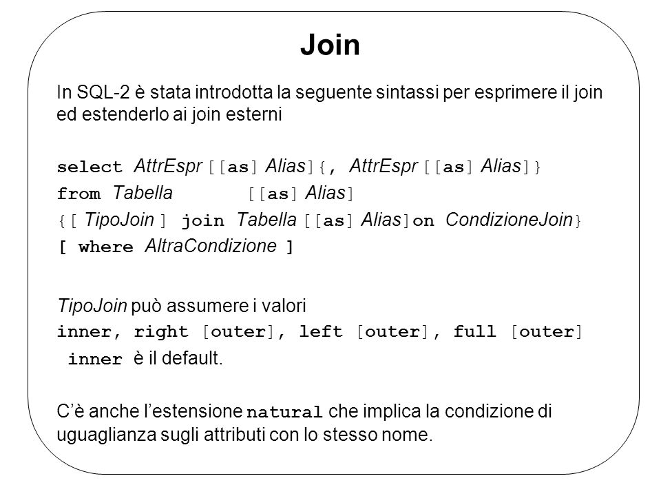 Join In SQL-2 è stata introdotta la seguente sintassi per esprimere il join ed estenderlo ai join esterni select AttrEspr [[as] Alias ]{, AttrEspr [[as] Alias ]} from Tabella [[as] Alias ] {[ TipoJoin ] join Tabella [[as] Alias ]on CondizioneJoin } [ where AltraCondizione ] TipoJoin può assumere i valori inner, right [outer], left [outer], full [outer] inner è il default.