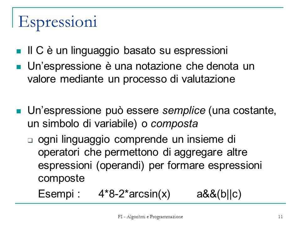 FI - Algoritmi e Programmazione 11 Espressioni Il C è un linguaggio basato su espressioni Unespressione è una notazione che denota un valore mediante un processo di valutazione Unespressione può essere semplice (una costante, un simbolo di variabile) o composta ogni linguaggio comprende un insieme di operatori che permettono di aggregare altre espressioni (operandi) per formare espressioni composte Esempi : 4*8-2*arcsin(x)a&&(b  c)