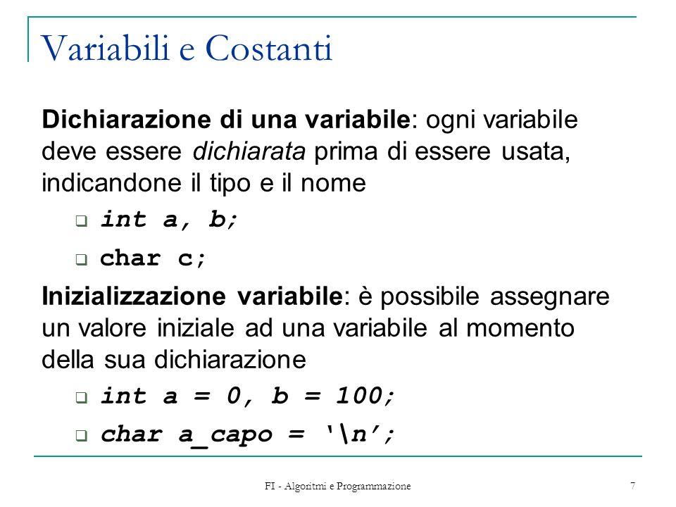 FI - Algoritmi e Programmazione 7 Variabili e Costanti Dichiarazione di una variabile: ogni variabile deve essere dichiarata prima di essere usata, indicandone il tipo e il nome int a, b; char c; Inizializzazione variabile: è possibile assegnare un valore iniziale ad una variabile al momento della sua dichiarazione int a = 0, b = 100; char a_capo = \n;