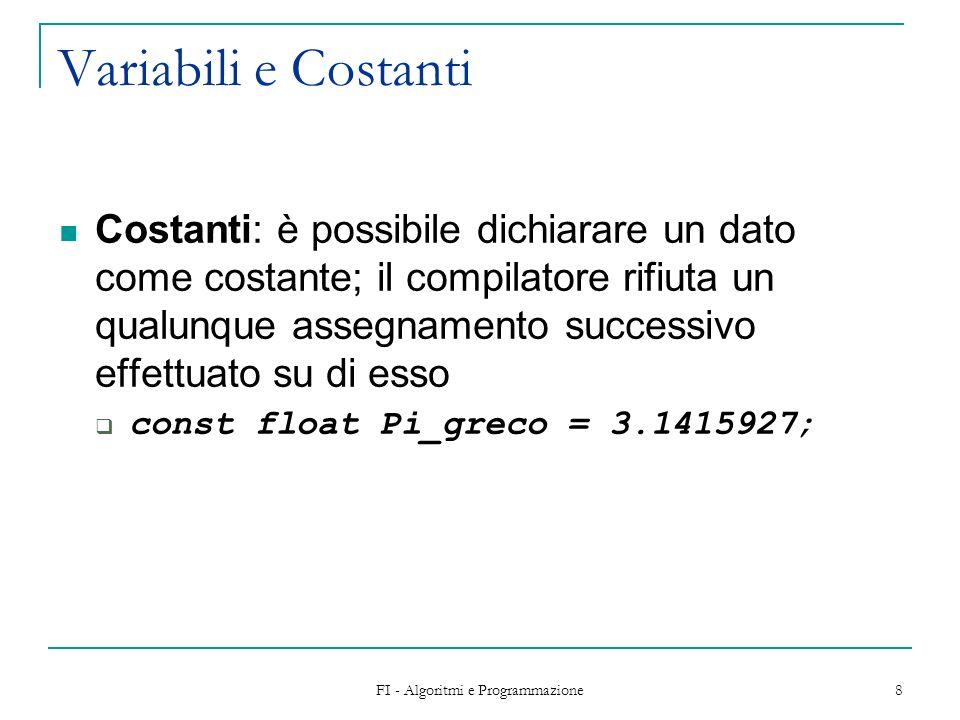 FI - Algoritmi e Programmazione 8 Variabili e Costanti Costanti: è possibile dichiarare un dato come costante; il compilatore rifiuta un qualunque assegnamento successivo effettuato su di esso const float Pi_greco = 3.1415927;