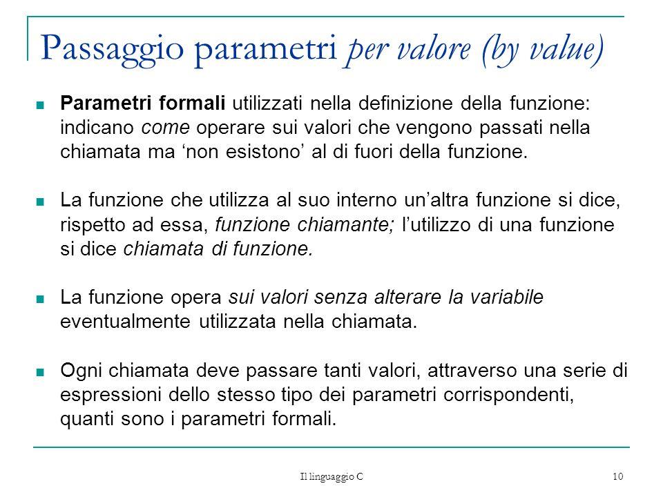 Il linguaggio C 10 Passaggio parametri per valore (by value) Parametri formali utilizzati nella definizione della funzione: indicano come operare sui