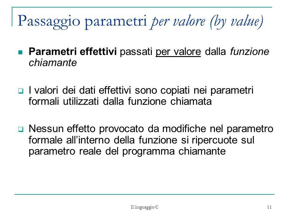 Il linguaggio C 11 Passaggio parametri per valore (by value) Parametri effettivi passati per valore dalla funzione chiamante I valori dei dati effetti