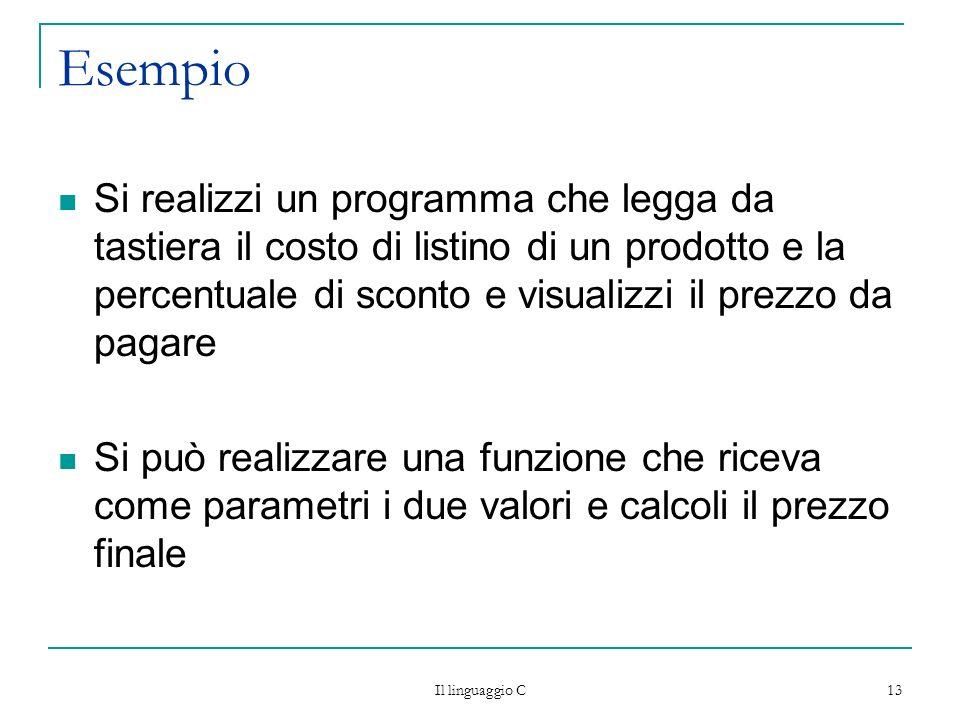 Il linguaggio C 13 Esempio Si realizzi un programma che legga da tastiera il costo di listino di un prodotto e la percentuale di sconto e visualizzi i