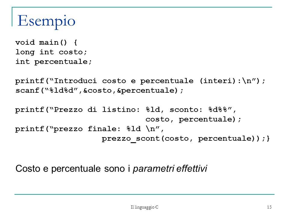 Il linguaggio C 15 Esempio void main() { long int costo; int percentuale; printf(Introduci costo e percentuale (interi):\n); scanf(%ld%d,&costo,&perce
