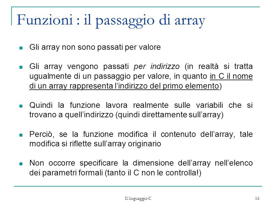 Il linguaggio C 16 Funzioni : il passaggio di array Gli array non sono passati per valore Gli array vengono passati per indirizzo (in realtà si tratta